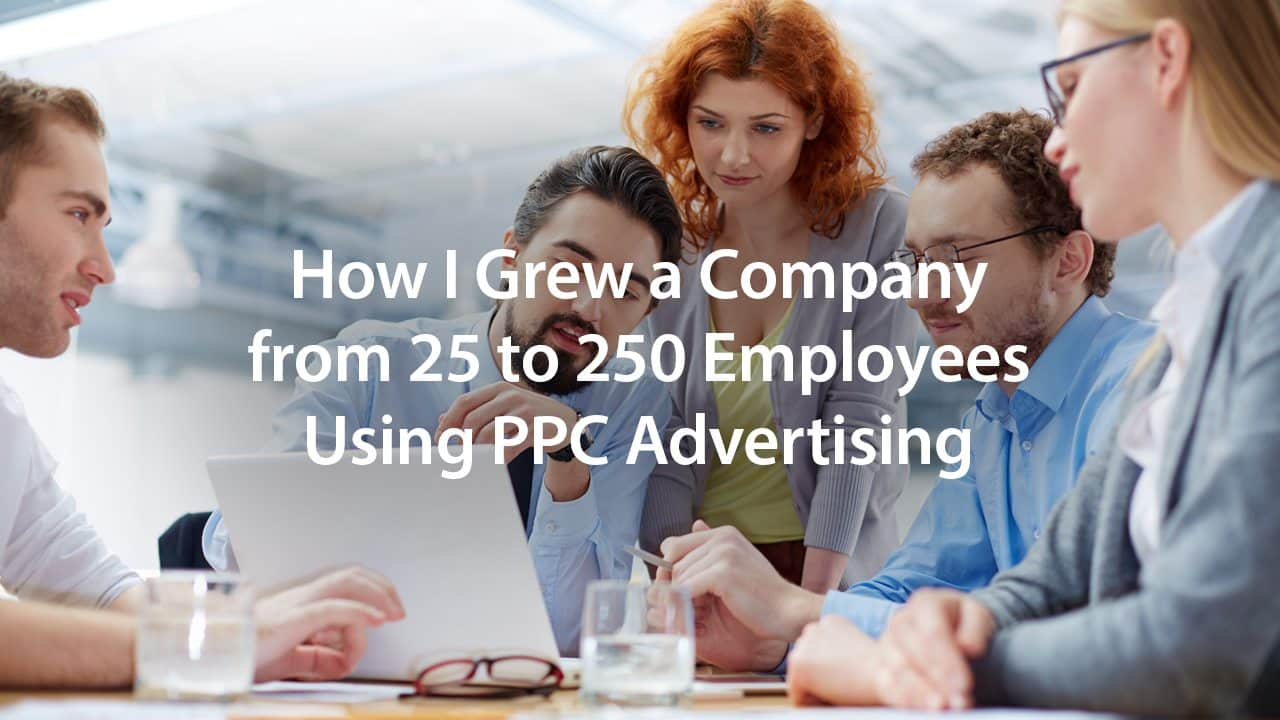 How I Grew a Company from 25 to 250 Employees Using PPC Advertising   Disruptive Advertising