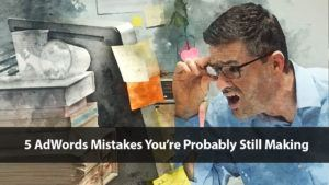 5 AdWords Mistakes You're Probably Still Making | Disruptive Advertising